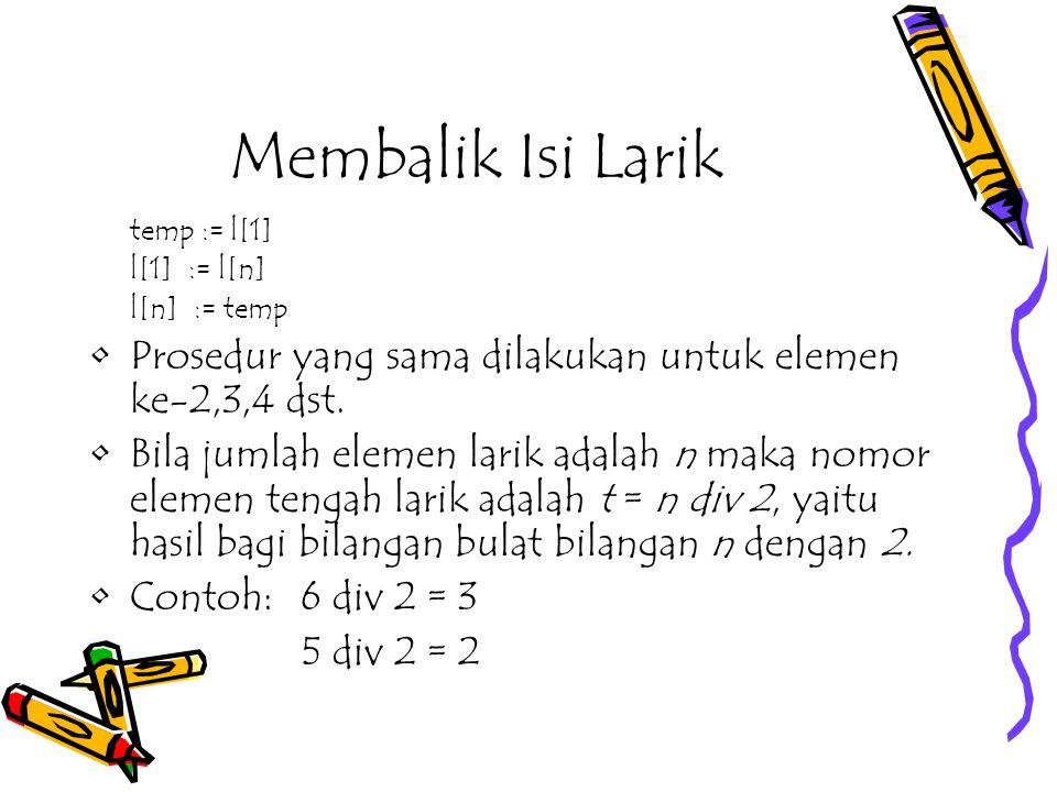 Membalik Isi Larik temp := l[1] l[1] := l[n] l[n] := temp. Prosedur yang sama dilakukan untuk elemen ke-2,3,4 dst.